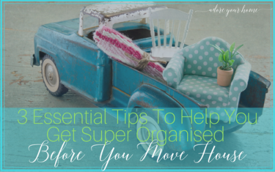 3 Essential Tips To Help You Get Super Organised Before You Move House
