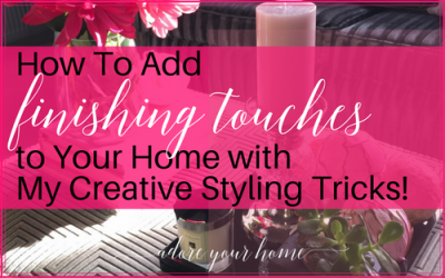 How To Add Finishing Touches To Your Home With My 4 Top Styling Tips!